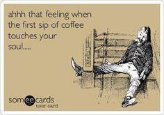 """""""That feeling when the first sip of coffee touches your soul. . . ."""""""