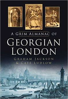 The Grim Almanac of Georgian London (Grim Almanacs): Graham Jackson, Cate Ludlow: The Georgian era was perhaps one of the most shocking, gory, vice-ridden and downright surprising in the capital's history. From an anaconda attack at the Tower of London to a ghost in Regent's Park, a murder at the House of Commons, a body-snatching case which horrified all of London