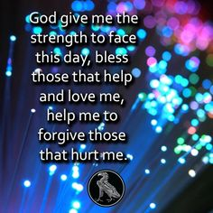 God give me the strength to face this day, bless those that help and love me, help me to forgive those that hurt me. Have a great week! God Bless! ~JDix~