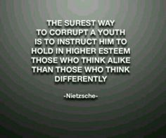 """""""The surest way to corrupt a youth is to instruct him to hold in higher esteem those who think alike than those who think differently. Frederick Nietzsche Quotes, Friedrich Nietzsche, Wisdom Quotes, Words Quotes, Sayings, Camus Quotes, Darling Quotes, Serious Quotes, Insightful Quotes"""