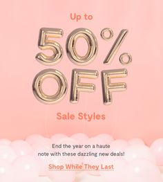 Up to 50% Off Sale Styles End the year on a haute note with these dazzling new deals! Shop While They Last