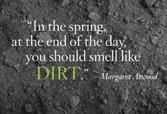 """""""""""In spring, at the end of the day, you should smell like dirt"""" Margaret Atwood Favorite Quotes, Best Quotes, Favorite Things, Garden Quotes, Garden Signs, Flower Quotes, My Secret Garden, Dream Garden, Garden Hoe"""