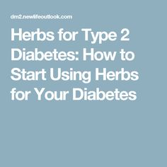 Herbs for Type 2 Diabetes: How to Start Using Herbs for Your Diabetes