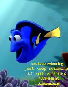 This is another saying that has helped me out quite a bit. A wise fish that Dory. Lol! :-)