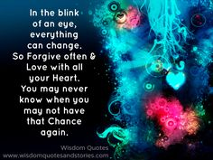 In the blink of an eye, everything can change. So forgive often and love with all your heart. You may never know when you may not have that chance again. - Wisdom Quotes and Stories