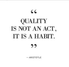 """""""Quality is not an act, it is a habit."""""""
