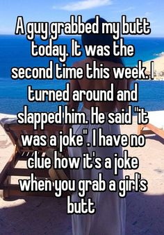 """A guy grabbed my butt today. It was the second time this week. I turned around and slapped him. He said ""it was a joke"". I have no clue how it's a joke when you grab a girl's butt """