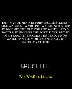 """Empty your mind, be formless, shapeless - like water. Now you put water into a cup, it becomes the bottle, you put it in a teapot, now water can flow or it can crash. Be water, my friend."" - Bruce Lee - http://whowasbrucelee.com/?p=266"
