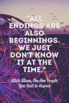 """""""All endings are also beginnings. We just don't know it at the time."""" - Mitch Albom, The Five People You Meet in Heaven 
