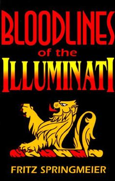 BloodlinesoftheIlluminatiByFritzSpringmeier  I am pleased & honored to present this book to those in the world who love the truth. This is a book for lovers of the Truth. This is a book for those who are already familiar with my past writings. An Illuminati Grand Master once said that the world is a stage and we are all actors. Of course this was not an original thought, but it certainly is a way of describing the Illuminati view of how the world works. 1