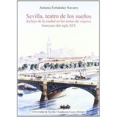 Sevilla,+teatro+de+los+sueños+:+reflejo+de+la+ciudad+en+los+textos+de+viajeros+franceses+del+siglo+XIX+/+Antonio+Fernández+Navarro