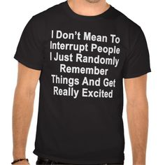 I Dont Mean To Interrupt People I Just Randomly m T-shirt http://www.zazzle.com/i_dont_mean_to_interrupt_people_i_just_randomly_m_tshirt-235631941535019579?rf=238170439189796540