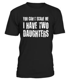 # You Can't Scare Me I Have Two Daughters .     CHECK OUT OTHER AWESOME DESIGNS HERE!        Perfect Gift Idea for Father - You Cant Scare Me I Have Daughters T-shirt,You Cant Scare Me I Have Two Daughters Tshirt. Awesome gift from kids, daughters, sons and mom for your daddy, dad, papa, father in law, husband, friend, parents, grandad, grandpa, granddad or him on Fathers day!  Funny fathers day shirts for him men to wear with an outfit, Best father's day dad tshirt gifts for your husband…