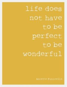 Life's not perfect. Life is short...but it's wide--Naomi Judd