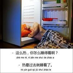 A: 这么热,你怎么睡得着啊?  zhè me rè, nǐ zěn me shuì de zháo a  It is so hot! How can you get to sleep?   B: 热晕过去就睡着了。   rè yūn guò qù jiù sh...
