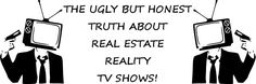 Let's talk about out the ugly but honest truth about real estate reality television shows