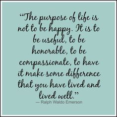 """The purpose of life is not to be happy. It is to be useful, to be honorable, to be compassionate, to have it make some difference that you have lived and lived well."""