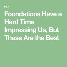 Foundations Have a Hard Time Impressing Us, But These Are the Best