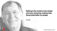 """Nothing in the world is more simple and more cheap than making cities that provide better for people."" Jan Gehl"