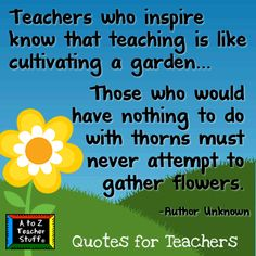 Teachers who inspire know that teaching is like cultivating a garden.  Those who would have nothing to do with thorns must never attempt to gather flowers.