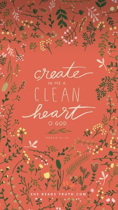 """""""Create in me a clean heart, O God, and renew a right spirit within me."""" Psalm 51:10 ESV"""