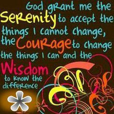 God give me strength to accept the things I cannot change, the courage to change the things I can, and the wisdom to know the difference