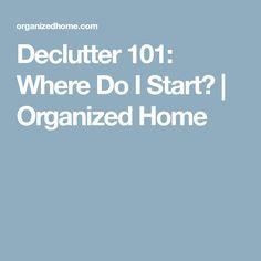 Declutter 101: Where Do I Start? | Organized Home