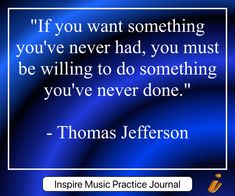 "- Inspire Music Practice Journal -  ""If you want something you've never had, you must be willing to do something you've never done.""   - Thomas Jefferson"