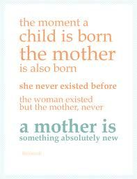 101 Best Quotes About Mother The moment a child is born, the mother is also born. She never existed before. The woman existed, but the mother, never. A mother is something absolutely new.Read 99 more Parenting Quotes………………. Mothers Day Quotes, Mom Quotes, Mothers Love, Happy Mothers Day, Great Quotes, Funny Quotes, Inspirational Quotes, Daughter Quotes, Family Quotes
