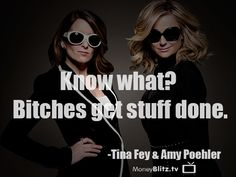 Know what? Bitches get stuff done. -Tina Fey & Amy Poehler