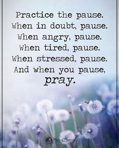 Practice the pause. When in doubt, pause. When angry, pause. When tired, pause. When stressed, pause. And when you pause, pray. #powerofpositivity