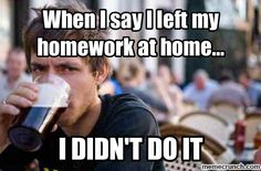 When I say I left my homework at home...  Just be honest!!!!