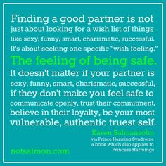 Finding a good partner is about being able to feel SAFE...safe to communicate openly, trust their commitment, believe in their loyalty, be your most vulnerable, authentic self!!!!