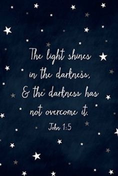 """""""The light shines in the darkness and the darkness has not overcome it."""" John 1:5"""