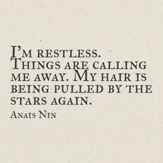 """""""I'm restless. Things are calling me away. My hair is being pulled by stars again."""" ~Anais Nin oh my god this quote Words Quotes, Wise Words, Me Quotes, Sayings, Rilke Quotes, Quotes Women, Quotes Images, Pretty Words, Beautiful Words"""