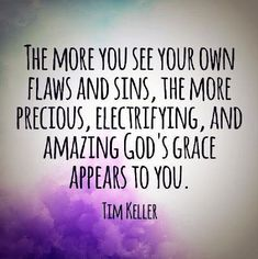 The more you see your own flaws and sins, the more precious, electrifying, and amazing God's grace appears to you. ~ Tim Keller