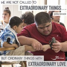 """""""We are not called to extraordinary things... but ordinary things with extraordinary love."""" -Jean Vanier"""