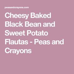 Cheesy Baked Black Bean and Sweet Potato Flautas - Peas and Crayons