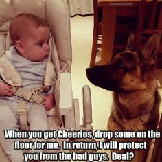 When you get Cheerios drop them on the floor for me in return I will protect you from the bad guys deal?