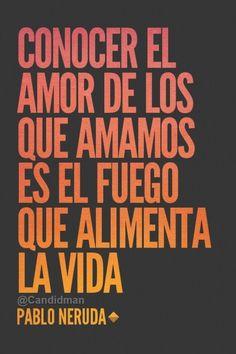 """""""Conocer el #Amor de los que amamos es el fuego que alimenta la #Vida"""". #PabloNeruda #FrasesCelebres @candidman"""