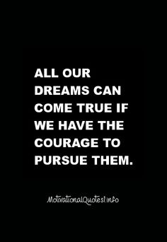 30 Motivational Quotes All our dreams can come true if we have the courage to pursue them.