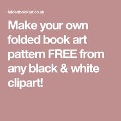 Make your own folded book art pattern FREE from any black & white clipart! Book Folding Templates, Book Folding Patterns, Paper Folding, Folded Book Art, Paper Book, Paper Art, Cut Paper, Math Crafts, Paper Crafts