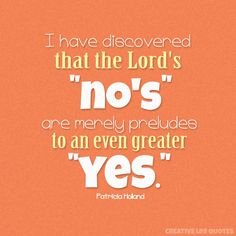 "I have discovered that the Lord's ""no's"" are merely preludes to an even greater ""yes."""