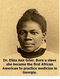 Eliza Ann Grier Born in ? Died 1902 -Had once been a slave. She went on to become the first African American woman licensed to practice medicine in the state of Georgia. Black History Facts, Black History Month, Women In History, World History, History Images, Modern History, British History, Ancient History, African American History