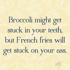 Broccoli might get stuck in your teeth...