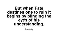 Read more Insanity quotes at wiktrest.com. But when Fate destines one to ruin it begins by blinding the eyes of his understanding. Damaged Quotes, Insanity Quotes, Ruin, Read More, His Eyes, Math, Reading, Math Resources, Reading Books