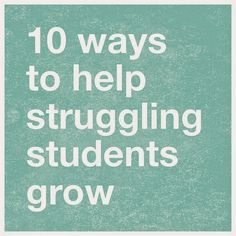 10 Ways to Help Struggling Students Grow - A must read for anyone who works in the classroom.