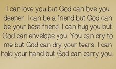 I can be there for you, but God will always be there for you. <3