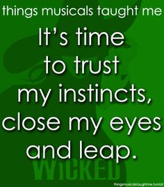 Something has changed within me. Something is not the same. I'm through with playing by the rules of someone else's game. Too late for second-guessing. Too late to go back to sleep. It's time to trust my instincts  Close my eyes, And leap...