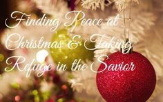 Finding Peace At Christmas & Taking Refuge in the Savior
